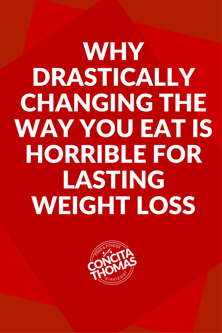 Why Drastically Changing the Way You Eat is Horrible for Lasting Weight Loss