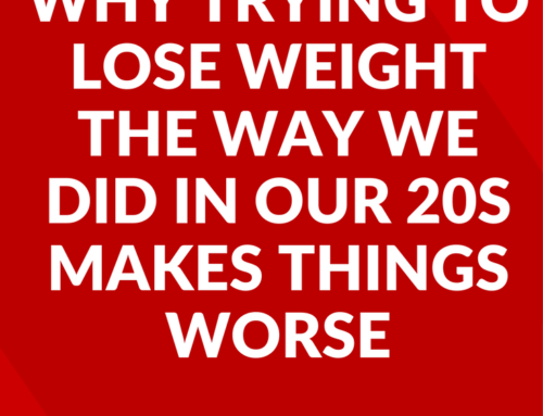 Why Trying to Lose Weight the Way We Did in Our 20s is Making Things Worse