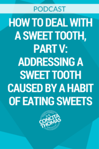 How to Deal With a Sweet Tooth, Part V: Addressing a Sweet Tooth Caused by a Habit of Eating Sweets
