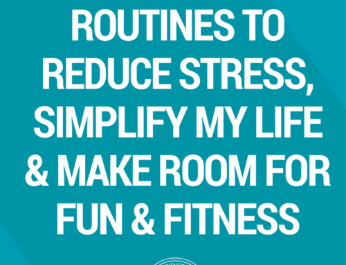 How I Use Weekly Routines to Reduce Stress, Simplify my Life & Make Room for Fun & Fitness
