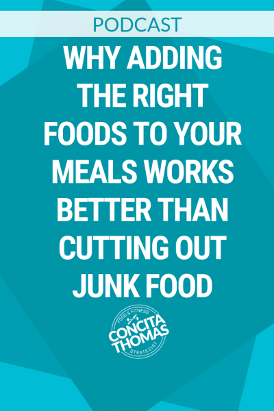 WHY ADDING THE RIGHT FOODS TO YOUR MEALS WORKS BETTER THAN CUTTING OUT JUNK FOOD